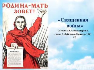 «Священная война» «Священная война» (музыка А.Александрова, слова В.Лебедева-Кум
