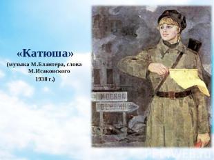 «Катюша» «Катюша» (музыка М.Блантера, слова М.Исаковского 1938 г.)