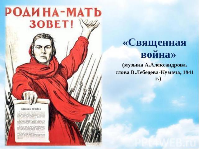 «Священная война» «Священная война» (музыка А.Александрова, слова В.Лебедева-Кумача, 1941 г.)