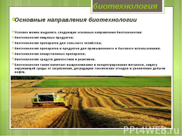 биотехнология Основные направления биотехнологии Условно можно выделить следующие основные направления биотехнологии: биотехнология пищевых продуктов; биотехнология препаратов для сельского хозяйства; биотехнология препаратов и продуктов для промышл…