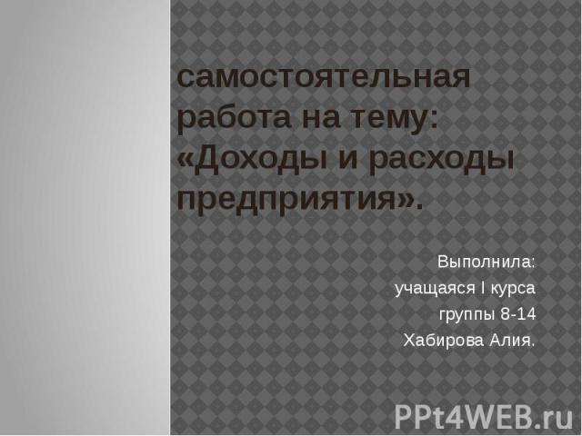 самостоятельная работа на тему: «Доходы и расходы предприятия». Выполнила: учащаяся I курса группы 8-14 Хабирова Алия.