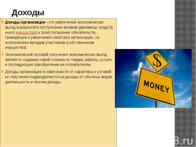 Доходы Доходы организации -это увеличение экономических выгод в результате поступления активов (денежных средств, иногоимущества) и (или) погашения обязательств, приводящее к увеличению капитала организации, за исключением вкладов участн…