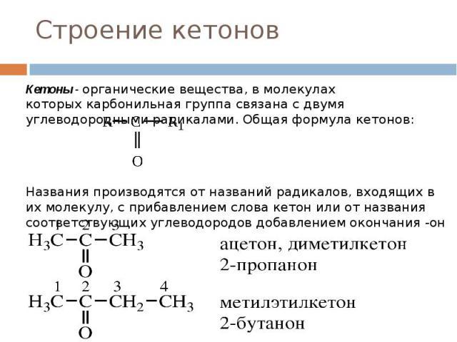 Строение кетонов Кетоны - органические вещества, в молекулах которыхкарбонильная группасвязана с двумя углеводородными радикалами. Общая формула кетонов: Названия производятся от названий радикалов, входящих в их молекулу, с прибавлением…