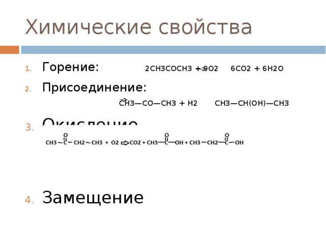 Химические свойства Горение: 2CH3COCH3+ 9O2 6CO2+ 6H2O Присоединение: CH3—CO—CH3+ H2 CH3—CH(OH)—CH3 Окисление Замещение