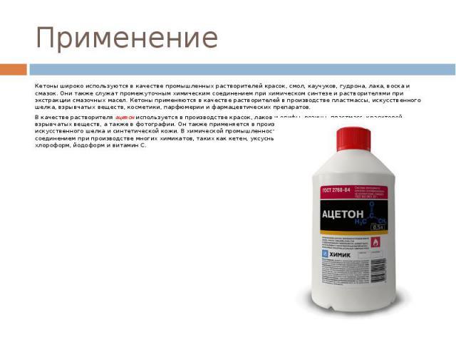 Применение Кетоны широко используются в качестве промышленных растворителей красок, смол, каучуков, гудрона, лака, воска и смазок. Они также служат промежуточным химическим соединением при химическом синтезе и растворителями при экстракции смазочных…