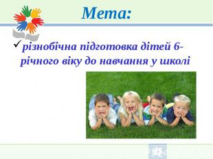 Мета: різнобічна підготовка дітей 6-річного віку до навчання у школі