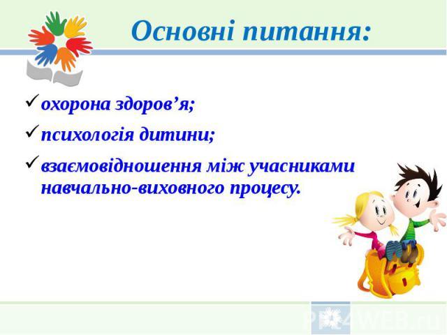 Основні питання: охорона здоров'я; психологія дитини; взаємовідношення між учасниками навчально-виховного процесу.