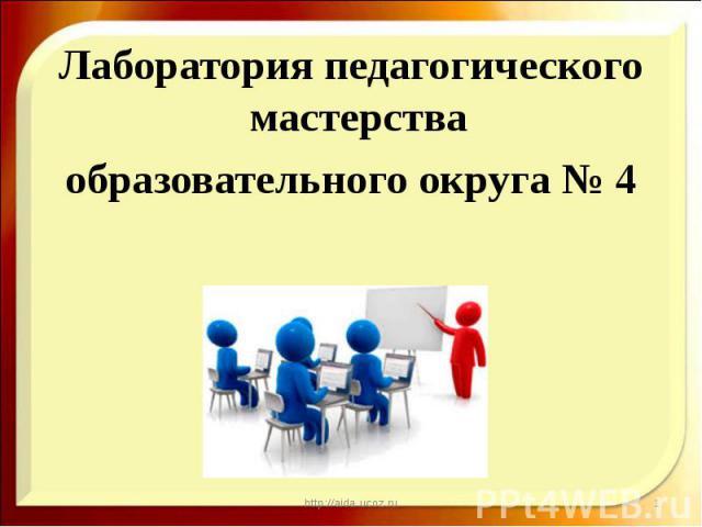 Лаборатория педагогического мастерства Лаборатория педагогического мастерства образовательного округа № 4
