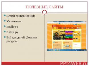 ПОЛЕЗНЫЕ САЙТЫ British council for kids Меташкола Intello.su Клёпа.ру Всё для де