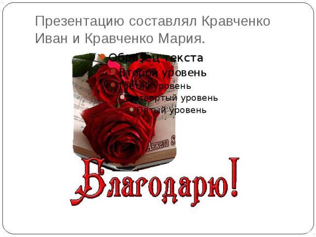 Презентацию составлял Кравченко Иван и Кравченко Мария.