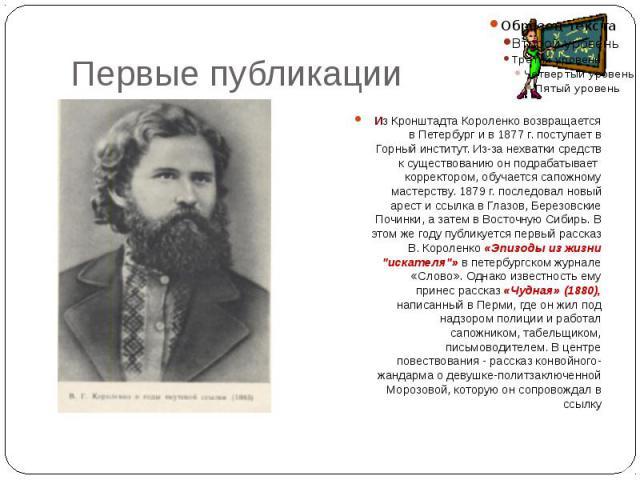 Первые публикации Из Кронштадта Короленко возвращается в Петербург и в 1877 г. поступает в Горный институт. Из-за нехватки средств к существованию он подрабатывает корректором, обучается сапожному мастерству. 1879 г. последовал новый арест и с…