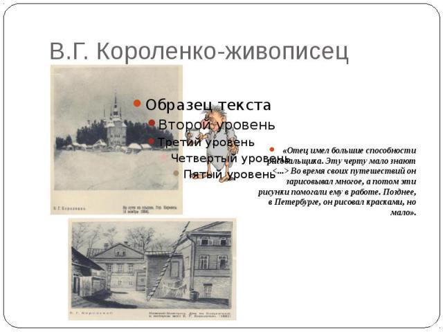 В.Г. Короленко-живописец «Отец имел большие способности рисовальщика. Эту черту мало знают <...> Во время своих путешествий он зарисовывал многое, а потом эти рисунки помогали ему в работе. Позднее, в Петербурге, он рисовал красками, но мало».