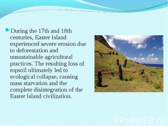 During the 17th and 18th centuries, Easter Island experienced severe erosion due to deforestation and unsustainable agricultural practices. The resulting loss of topsoil ultimately led to ecological collapse, causing mass starvation and the complete…