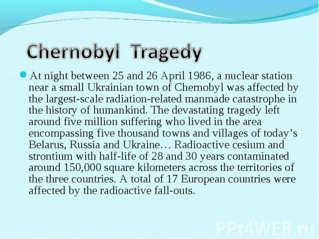 At night between 25 and 26 April 1986, a nuclear station near a small Ukrainian town of Chernobyl was affected by the largest-scale radiation-related manmade catastrophe in the history of humankind. The devastating tragedy left around five million s…