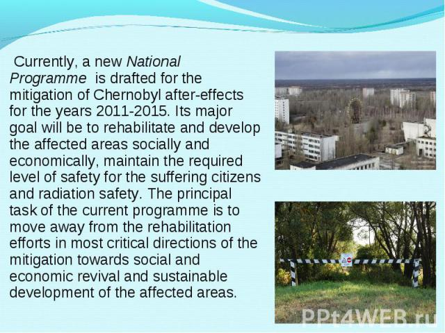 Currently, a newNational Programmeis drafted for the mitigation of Chernobyl after-effects for the years 2011-2015. Its major goal will be to rehabilitate and develop the affected areas socially and economically, maintain the requi…