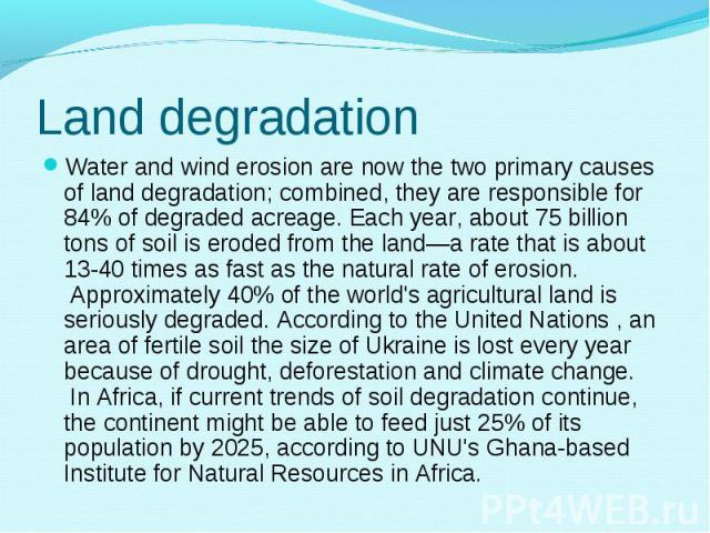 Water and wind erosion are now the two primary causes ofland degradation; combined, they are responsible for 84% of degraded acreage. Each year, about 75 billion tons of soil is eroded from the land—a rate that is about 13-40 times as fast as …
