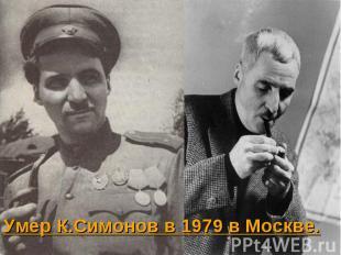 Умер К.Симонов в 1979 в Москве. Умер К.Симонов в 1979 в Москве.