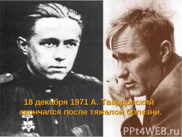 18 декабря 1971 А. Твардовский скончался после тяжелой болезни. 18 декабря 1971 А. Твардовский скончался после тяжелой болезни.