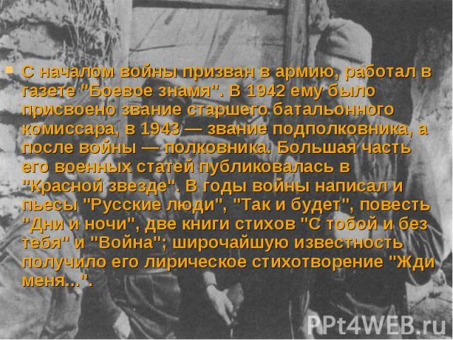 """С началом войны призван в армию, работал в газете """"Боевое знамя"""". В 1942 ему было присвоено звание старшего батальонного комиссара, в 1943 — звание подполковника, а после войны — полковника. Большая часть его военных статей публиковалась в…"""