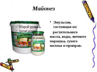 Майонез Эмульсия, состоящая из: растительного масла, воды, яичного порошка, сухо