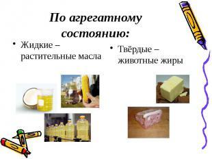 По агрегатному состоянию: Жидкие – растительные масла