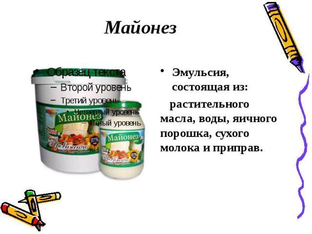 Майонез Эмульсия, состоящая из: растительного масла, воды, яичного порошка, сухого молока и приправ.