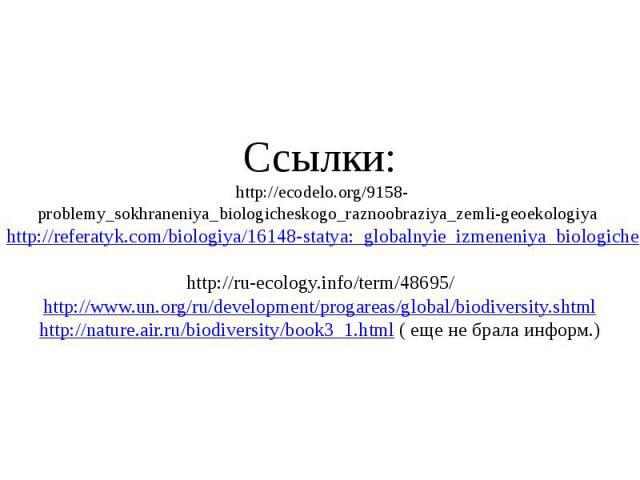Ссылки: http://ecodelo.org/9158-problemy_sokhraneniya_biologicheskogo_raznoobraziya_zemli-geoekologiya http://referatyk.com/biologiya/16148-statya:_globalnyie_izmeneniya_biologicheskogo_raznoobraziya.html http://ru-ecology.info/term/48695/ http://ww…