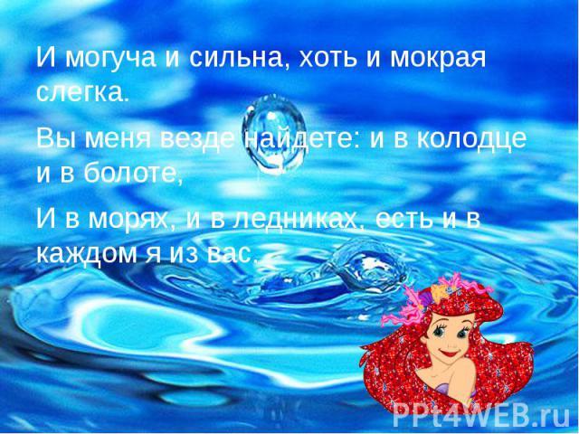 И могуча и сильна, хоть и мокрая слегка. И могуча и сильна, хоть и мокрая слегка. Вы меня везде найдете: и в колодце и в болоте, И в морях, и в ледниках, есть и в каждом я из вас.