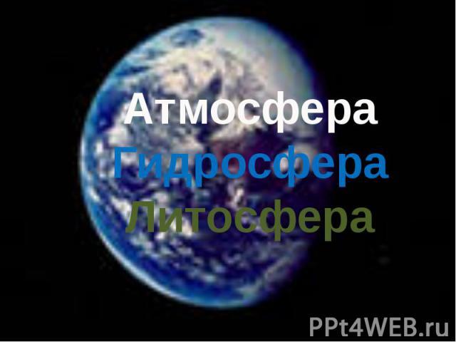 Атмосфера Гидросфера Литосфера