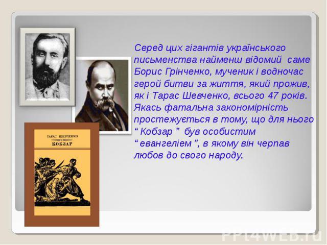"""Серед цих гігантів українського письменства найменш відомий саме Борис Грінченко, мученик і водночас герой битви за життя, який прожив, як і Тарас Шевченко, всього 47 років. Якась фатальна закономірність простежується в тому, що для нього """" Кобзар """"…"""