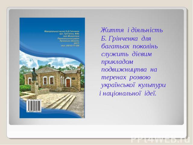 Життя і діяльність Б. Грінченка для багатьох поколінь служить дієвим прикладом подвижництва на теренах розвою української культури і національної ідеї.