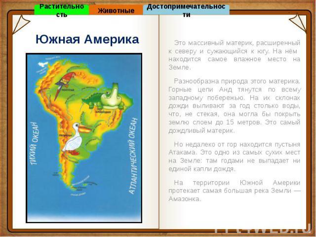Южная Америка Это массивный материк, расширенный к северу и сужающийся к югу. На нём находится самое влажное место на Земле. Разнообразна природа этого материка. Горные цепи Анд тянутся по всему западному побережью. На их склонах дожди выливают за г…