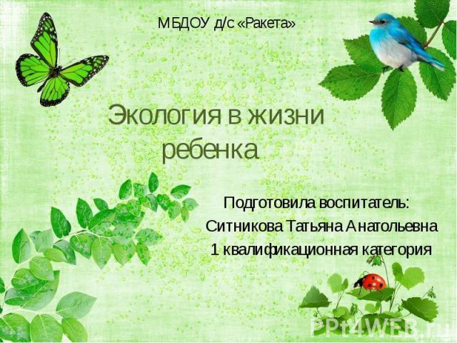 Экология в жизни ребенка Подготовила воспитатель: Ситникова Татьяна Анатольевна 1 квалификационная категория