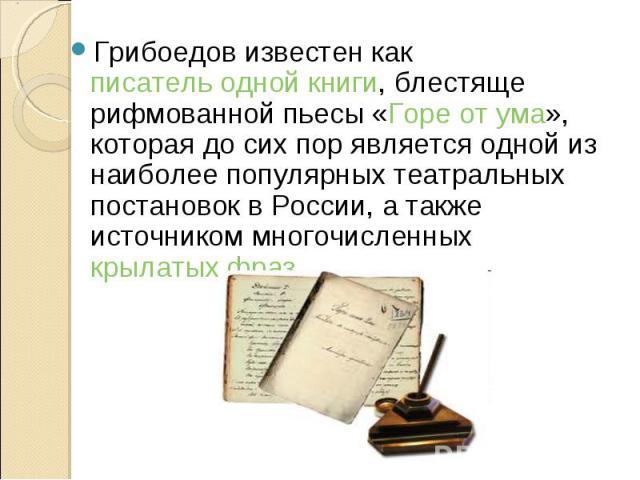 Грибоедов известен как писатель одной книги, блестяще рифмованной пьесы «Горе от ума», которая до сих пор является одной из наиболее популярных театральных постановок в России, а также источником многочисленных крылатых фраз. Грибоедов известен как …