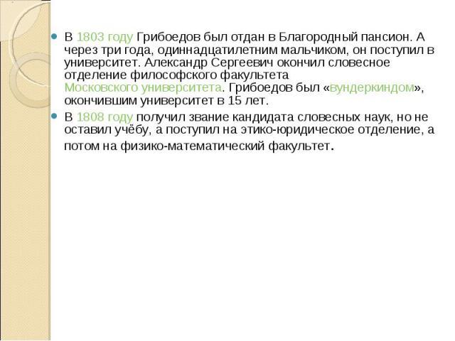 В 1803 году Грибоедов был отдан в Благородный пансион. А через три года, одиннадцатилетним мальчиком, он поступил в университет. Александр Сергеевич окончил словесное отделение философского факультета Московского университета. Грибоедов был «вундерк…