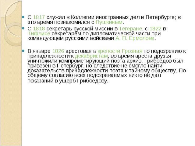 С 1817 служил в Коллегии иностранных дел в Петербурге; в это время познакомился с Пушкиным.С 1817 служил в Коллегии иностранных дел в Петербурге; в это время познакомился с Пушкиным.С 1818 секретарь русской миссии в Тегеране, с 1822 в Тифлисе секрет…