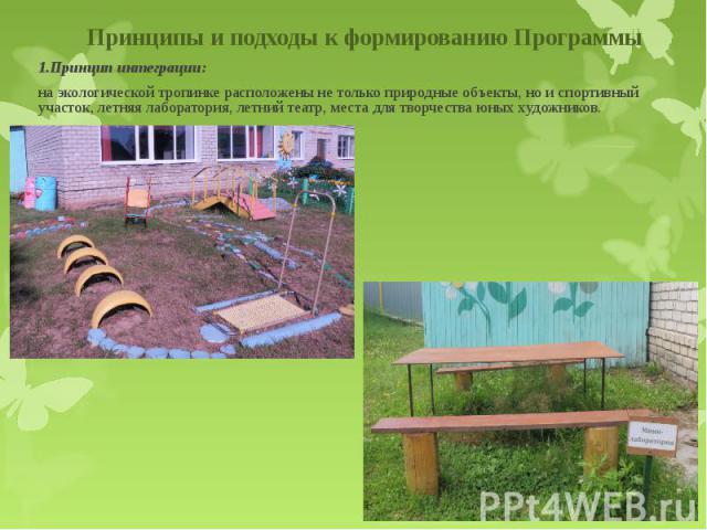 1.Принцип интеграции: на экологической тропинке расположены не только природные объекты, но и спортивный участок, летняя лаборатория, летний театр, места для творчества юных художников.