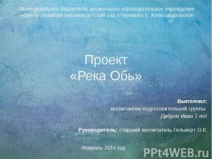 Проект «Река Обь» Выполнил: воспитанник подготовительной группы Дибров Иван 7 ле