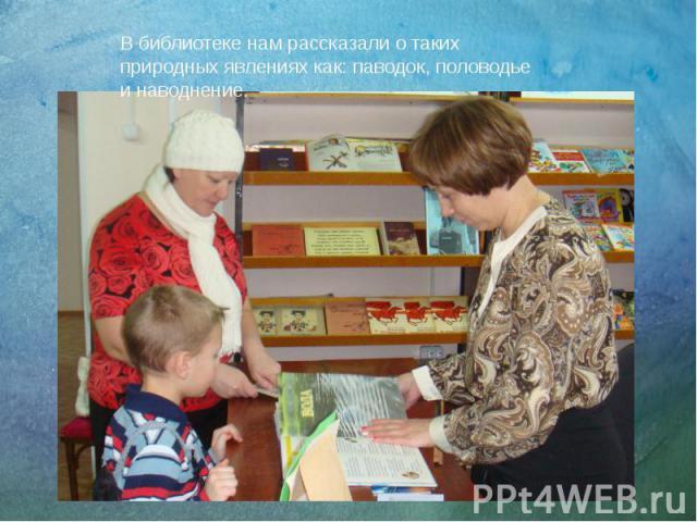 В библиотеке нам рассказали о таких природных явлениях как: паводок, половодье и наводнение. В библиотеке нам рассказали о таких природных явлениях как: паводок, половодье и наводнение.