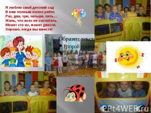Я люблю свой детский сад В нем полным-полно ребят. Раз, два, три, четыре, пять…