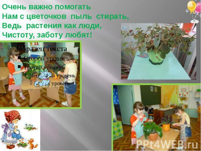 Очень важно помогатьНам с цветочков пыль стирать,Ведь растения как люди,Чистоту, заботу любят!