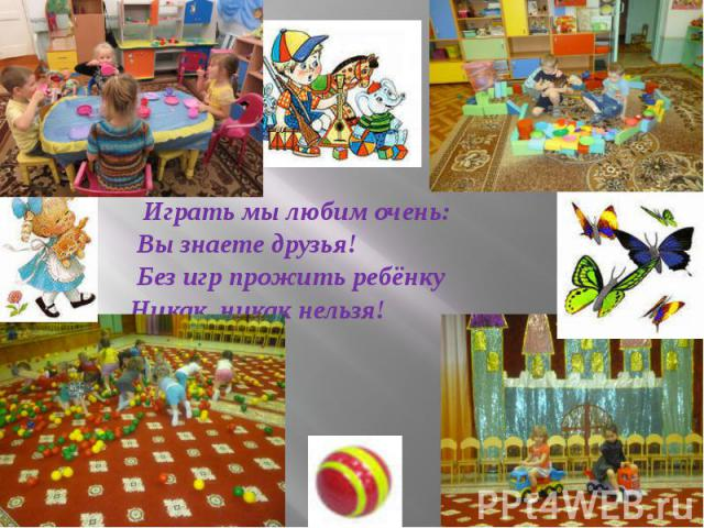 Играть мы любим очень: Вы знаете друзья! Без игр прожить ребёнку Никак, никак нельзя!