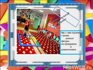 Мы с ним играем, строим разные фигурына праздниках и развлечениях