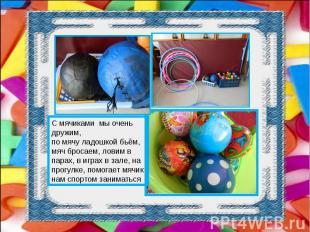 С мячиками мы очень дружим, по мячу ладошкой бьём, мяч бросаем, ловим в парах, в