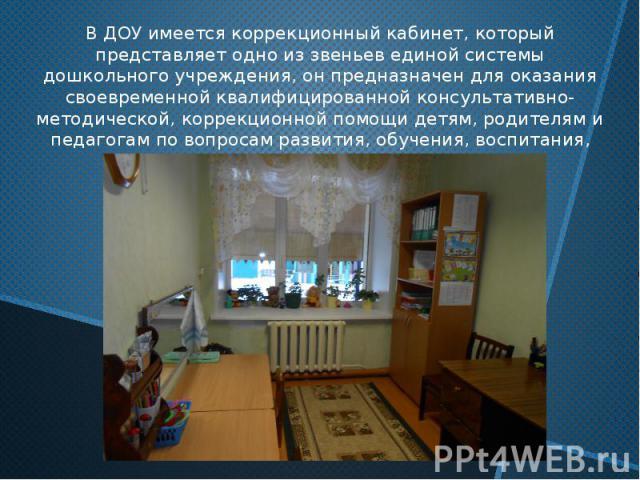 В ДОУ имеется коррекционный кабинет, который представляет одно из звеньев единой системы дошкольного учреждения, он предназначен для оказания своевременной квалифицированной консультативно-методической, коррекционной помощи детям, родителям и педаго…