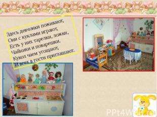Здесь девчонки поживают,Они с куклами играют,Есть у них тарелки, ложки,Чайники и