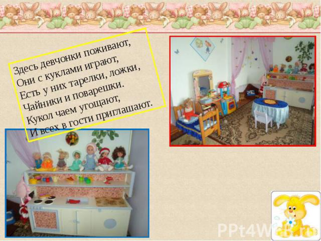 Здесь девчонки поживают,Они с куклами играют,Есть у них тарелки, ложки,Чайники и поварешки.Кукол чаем угощают,И всех в гости приглашают.