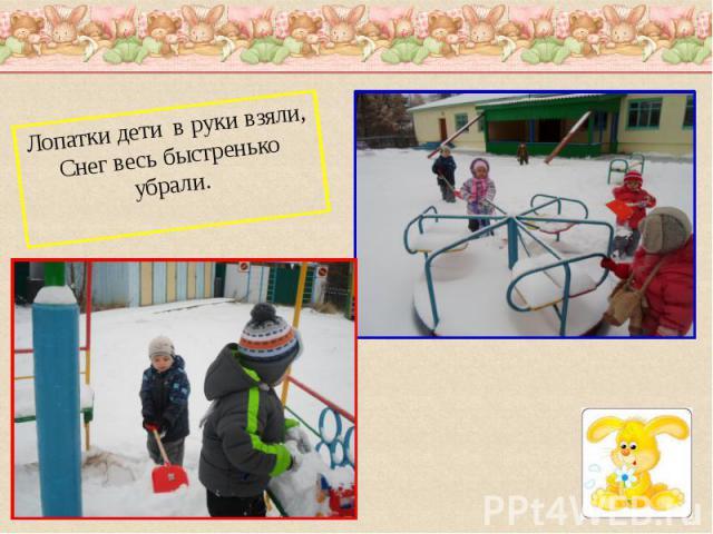 Лопатки дети в руки взяли,Снег весь быстренько убрали.