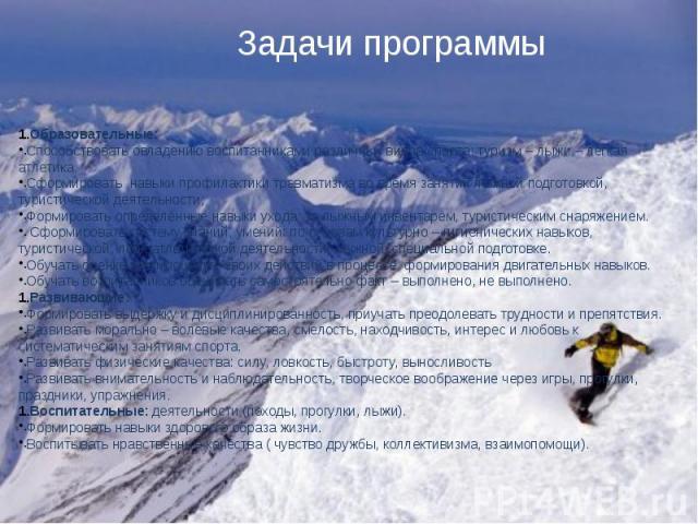 Образовательные:Способствовать овладению воспитанниками различных видов спорта: туризм – лыжи – лёгкая атлетика.Сформировать навыки профилактики травматизма во время занятий лыжной подготовкой, туристической деятельности;Формировать определённые нав…