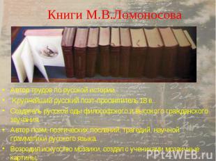 Книги М.В.Ломоносова Автор трудов по русской истории. Крупнейший русский поэт-пр
